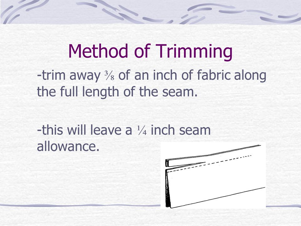 Method of Trimming -trim away ⅜ of an inch of fabric along the full length of the seam. -this will leave a ¼ inch seam allowance.