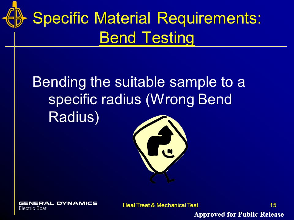 15Heat Treat & Mechanical Test Specific Material Requirements: Bend Testing Bending the suitable sample to a specific radius (Wrong Bend Radius) Approved for Public Release