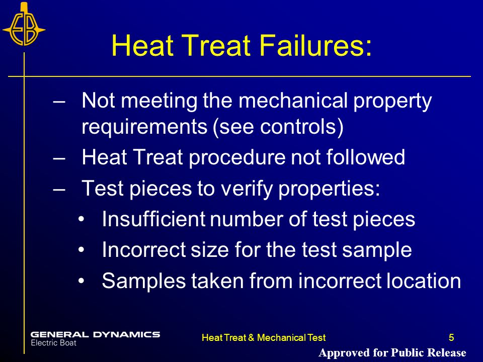 5Heat Treat & Mechanical Test Heat Treat Failures: –Not meeting the mechanical property requirements (see controls) –Heat Treat procedure not followed –Test pieces to verify properties: Insufficient number of test pieces Incorrect size for the test sample Samples taken from incorrect location Approved for Public Release