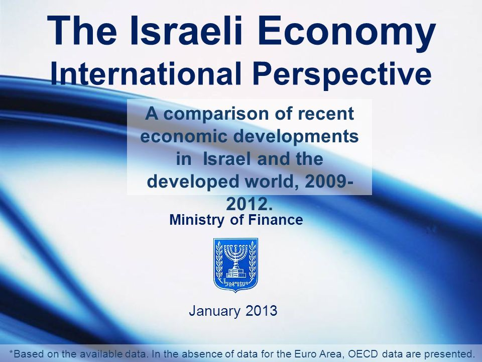 The Israeli Economy International Perspective January 2013 Ministry of Finance A comparison of recent economic developments in Israel and the developed world, 2009- 2012.