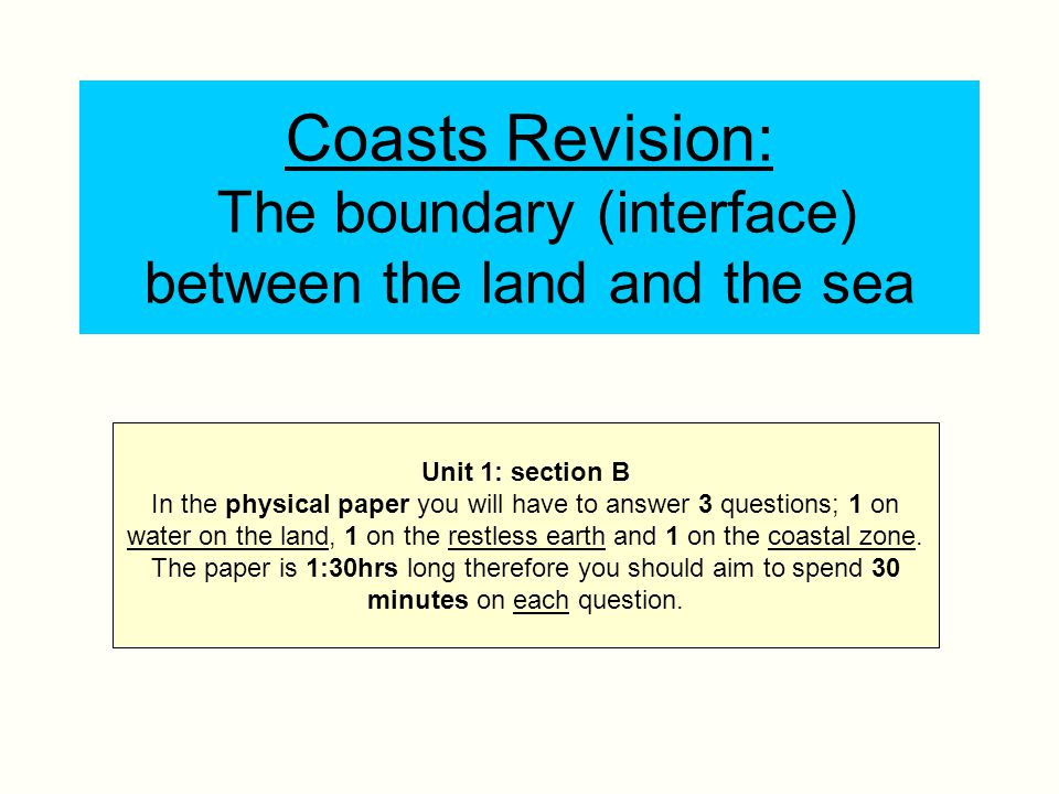 Coasts Revision: The boundary (interface) between the land and the sea Unit 1: section B In the physical paper you will have to answer 3 questions; 1