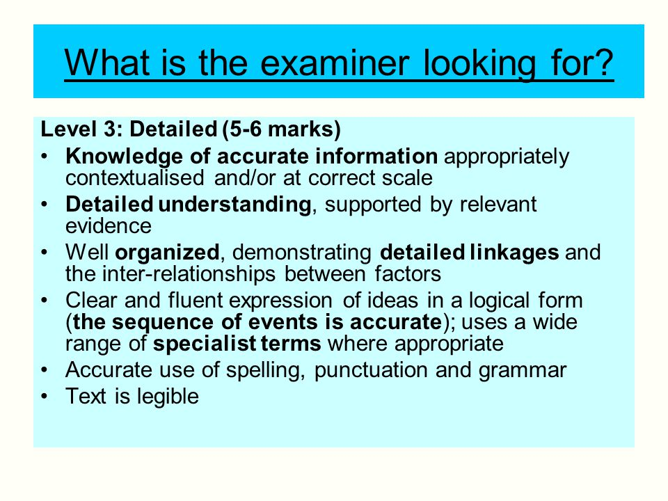 What is the examiner looking for? Level 3: Detailed (5-6 marks) Knowledge of accurate information appropriately contextualised and/or at correct scale