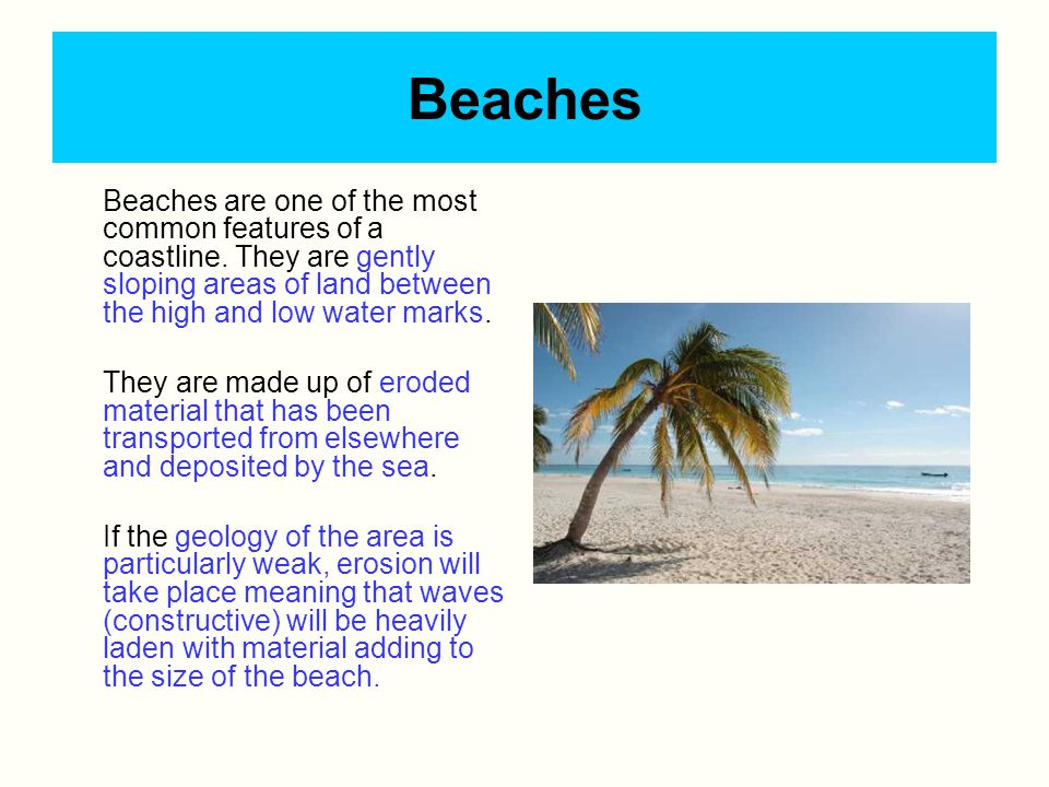 Beaches Beaches are one of the most common features of a coastline. They are gently sloping areas of land between the high and low water marks. They a