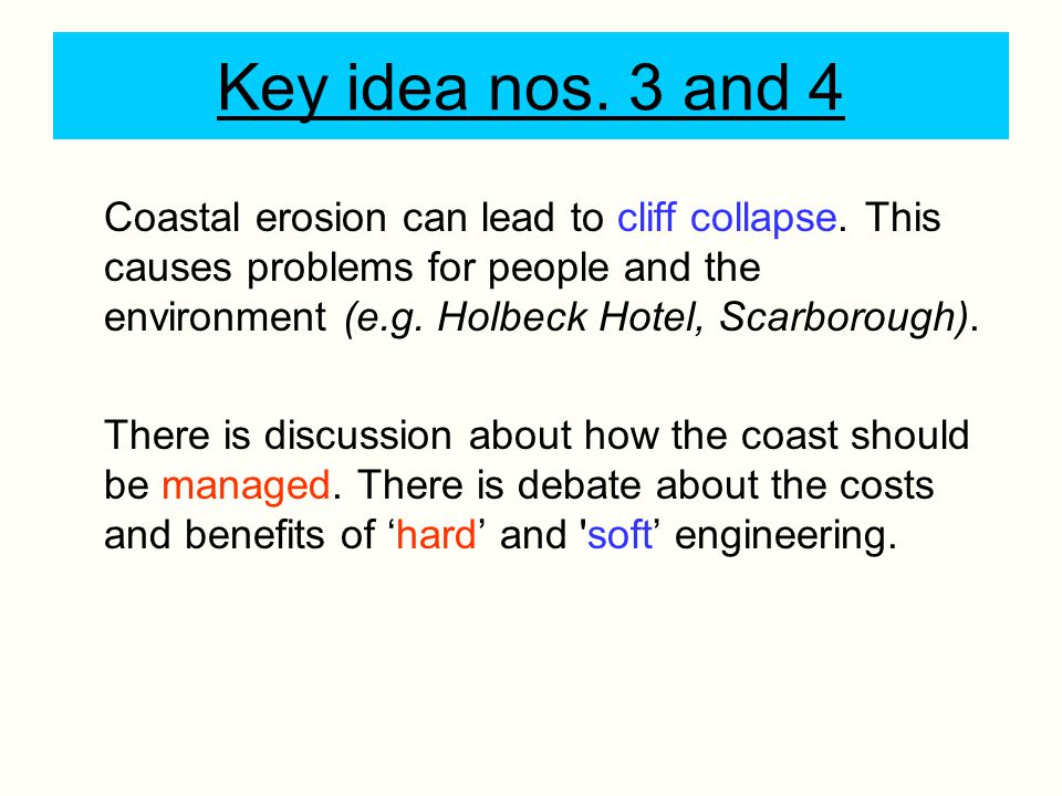 Key idea nos. 3 and 4 Coastal erosion can lead to cliff collapse. This causes problems for people and the environment (e.g. Holbeck Hotel, Scarborough