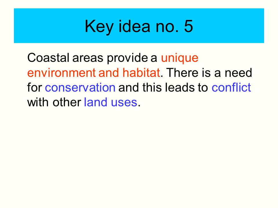 Key idea no. 5 Coastal areas provide a unique environment and habitat. There is a need for conservation and this leads to conflict with other land use