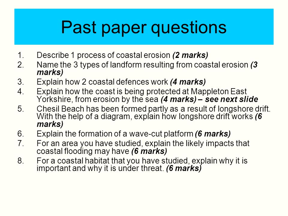 Past paper questions 1.Describe 1 process of coastal erosion (2 marks) 2.Name the 3 types of landform resulting from coastal erosion (3 marks) 3.Expla