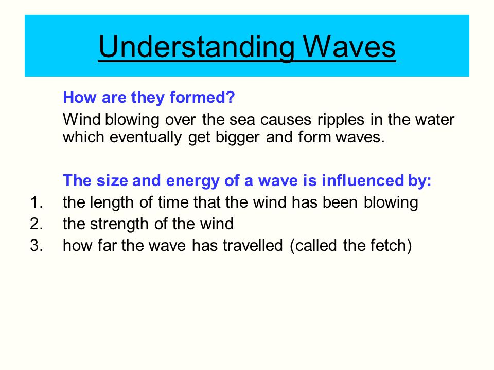 Understanding Waves How are they formed? Wind blowing over the sea causes ripples in the water which eventually get bigger and form waves. The size an