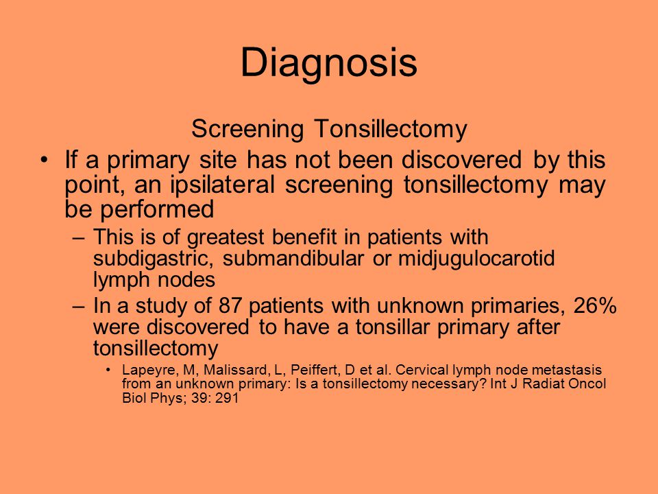 Diagnosis Screening Tonsillectomy If a primary site has not been discovered by this point, an ipsilateral screening tonsillectomy may be performed –This is of greatest benefit in patients with subdigastric, submandibular or midjugulocarotid lymph nodes –In a study of 87 patients with unknown primaries, 26% were discovered to have a tonsillar primary after tonsillectomy Lapeyre, M, Malissard, L, Peiffert, D et al.