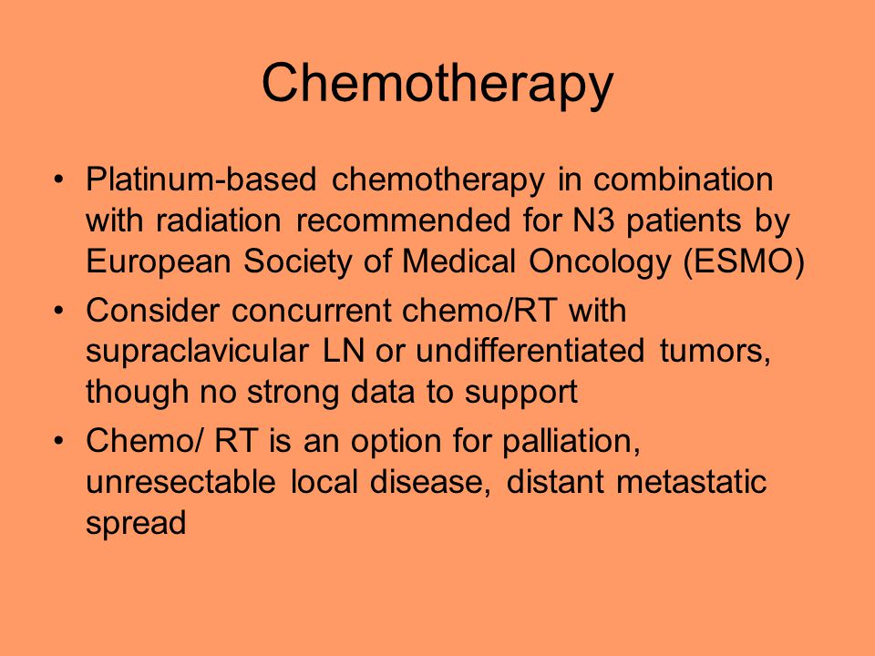 Chemotherapy Platinum-based chemotherapy in combination with radiation recommended for N3 patients by European Society of Medical Oncology (ESMO) Consider concurrent chemo/RT with supraclavicular LN or undifferentiated tumors, though no strong data to support Chemo/ RT is an option for palliation, unresectable local disease, distant metastatic spread