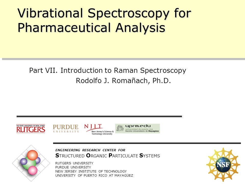 10/11/2005 1 ENGINEERING RESEARCH CENTER FOR S TRUCTURED O RGANIC P ARTICULATE S YSTEMS RUTGERS UNIVERSITY PURDUE UNIVERSITY NEW JERSEY INSTITUTE OF TECHNOLOGY UNIVERSITY OF PUERTO RICO AT MAYAGÜEZ Vibrational Spectroscopy for Pharmaceutical Analysis Part VII.