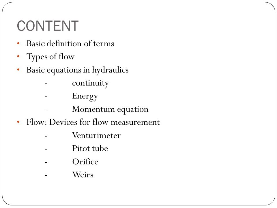 CONTENT Basic definition of terms Types of flow Basic equations in hydraulics -continuity -Energy -Momentum equation Flow: Devices for flow measuremen