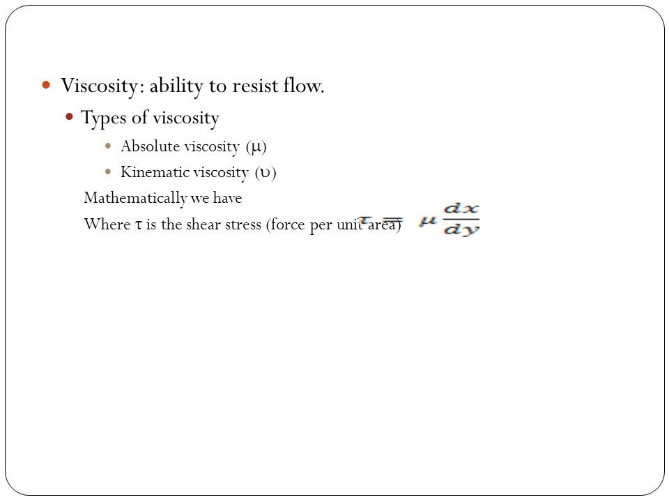 Viscosity: ability to resist flow. Types of viscosity Absolute viscosity (  ) Kinematic viscosity (  ) Mathematically we have Where  is the shear s