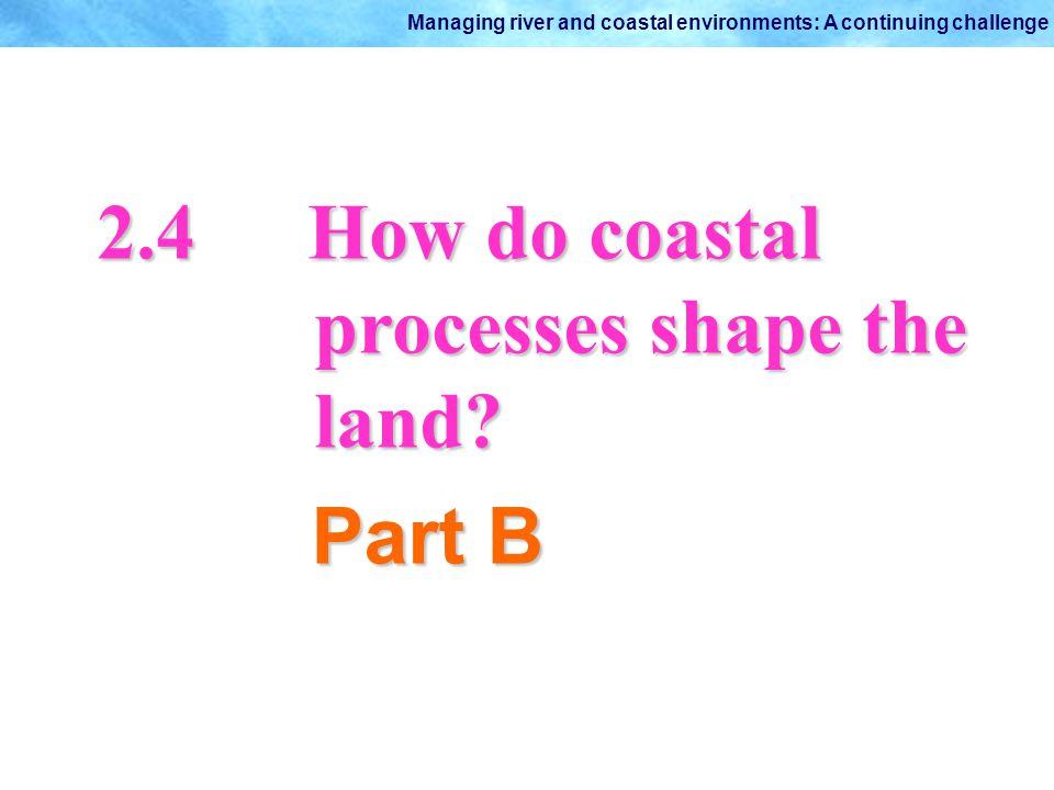 Managing river and coastal environments: A continuing challenge 2.4How do coastal processes shape the processes shape the land? land? Part B