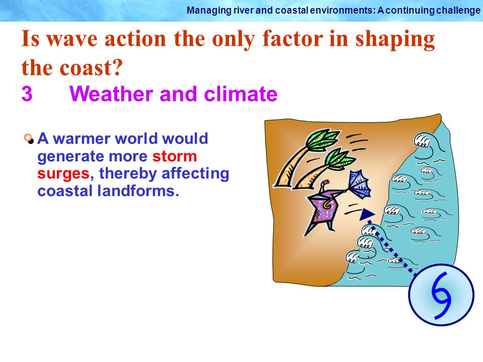 Managing river and coastal environments: A continuing challenge Is wave action the only factor in shaping the coast? 3Weather and climate A warmer wor
