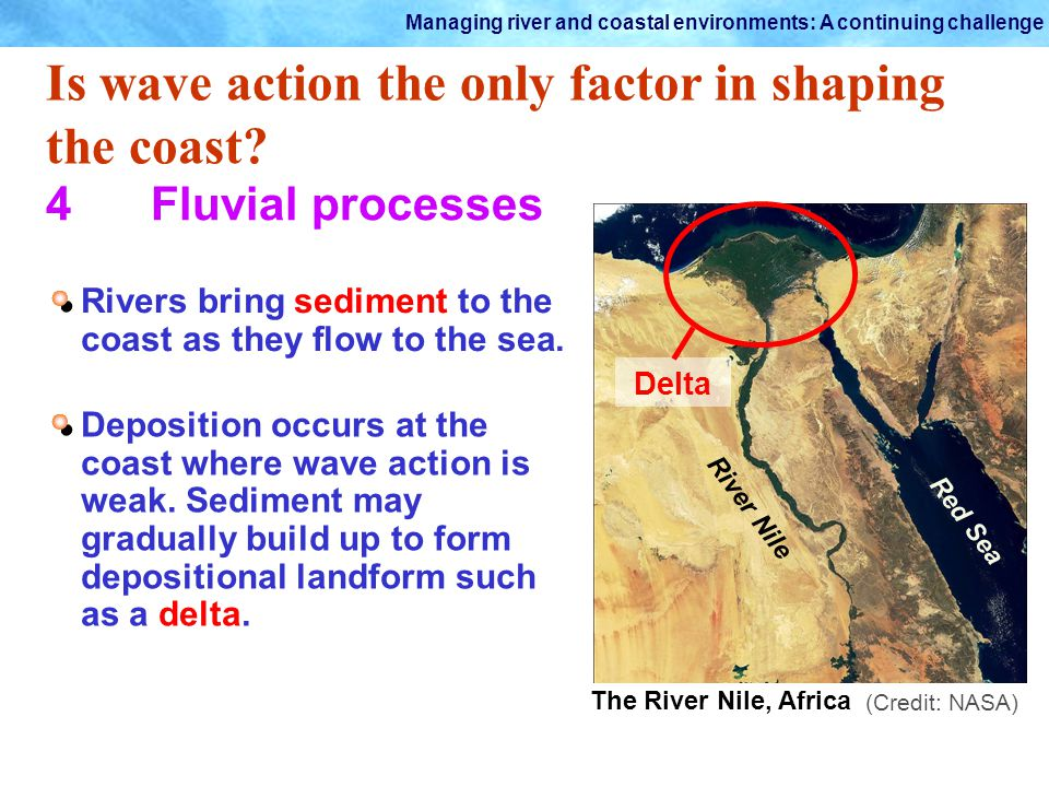 Managing river and coastal environments: A continuing challenge Is wave action the only factor in shaping the coast? 4Fluvial processes Rivers bring s