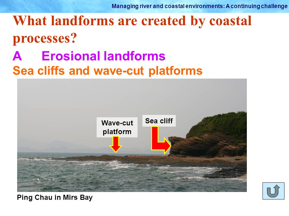 Managing river and coastal environments: A continuing challenge What landforms are created by coastal processes? AErosional landforms Sea cliffs and w