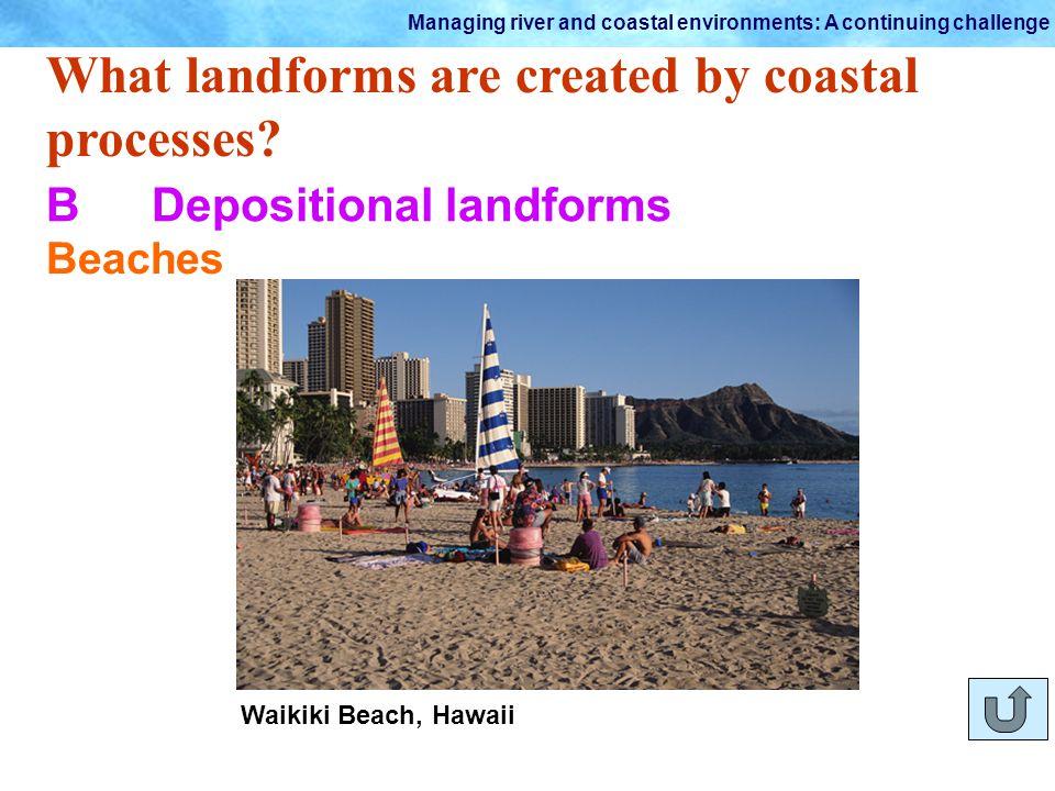 Managing river and coastal environments: A continuing challenge Waikiki Beach, Hawaii What landforms are created by coastal processes? BDepositional l