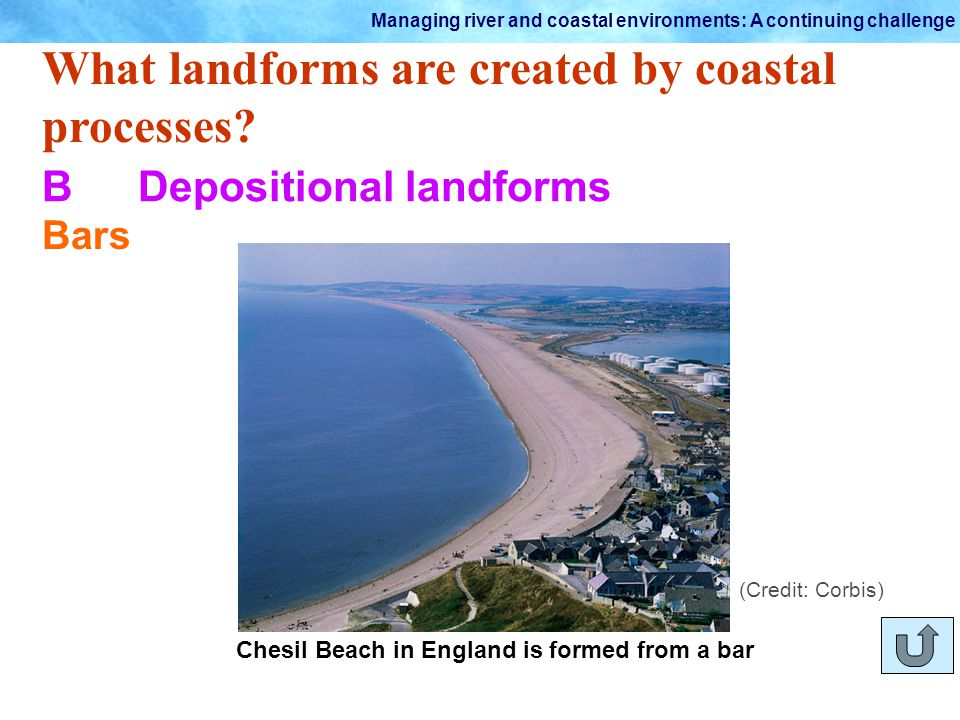 Managing river and coastal environments: A continuing challenge What landforms are created by coastal processes? BDepositional landforms Bars Chesil B