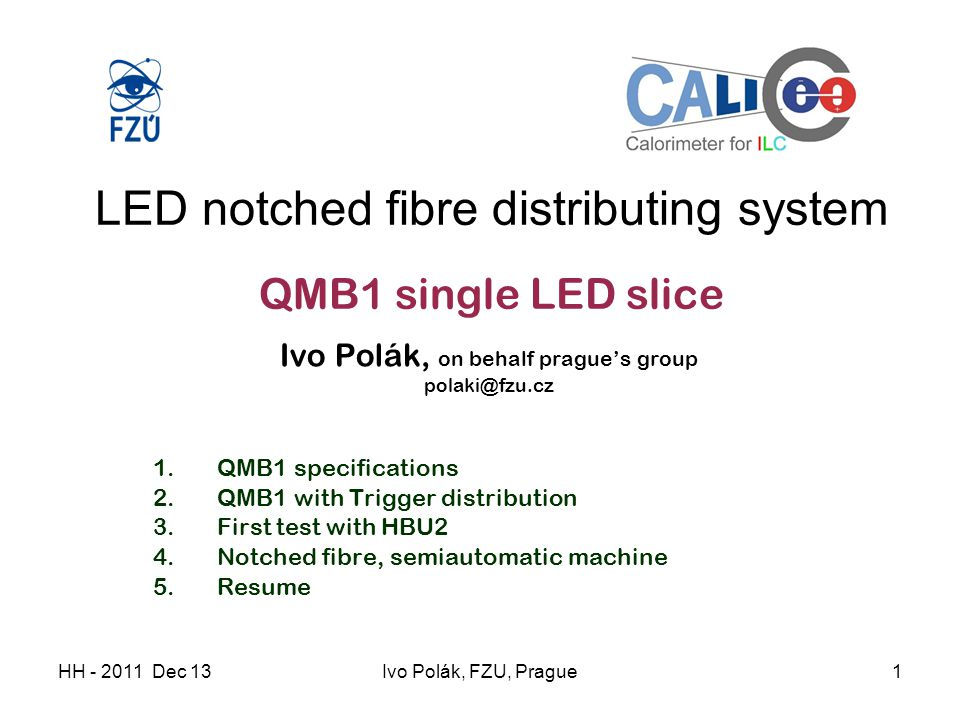 HH - 2011 Dec 13Ivo Polák, FZU, Prague1 LED notched fibre distributing system QMB1 single LED slice Ivo Polák, on behalf prague's group polaki@fzu.cz 1.QMB1 specifications 2.QMB1 with Trigger distribution 3.First test with HBU2 4.Notched fibre, semiautomatic machine 5.Resume