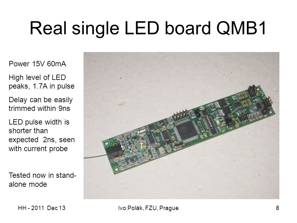 HH - 2011 Dec 13Ivo Polák, FZU, Prague8 Real single LED board QMB1 Power 15V 60mA High level of LED peaks, 1.7A in pulse Delay can be easily trimmed w