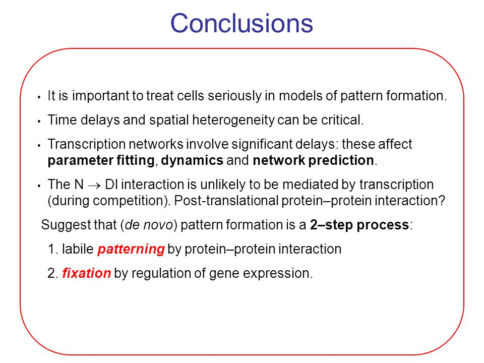 It is important to treat cells seriously in models of pattern formation. Time delays and spatial heterogeneity can be critical. Transcription networks