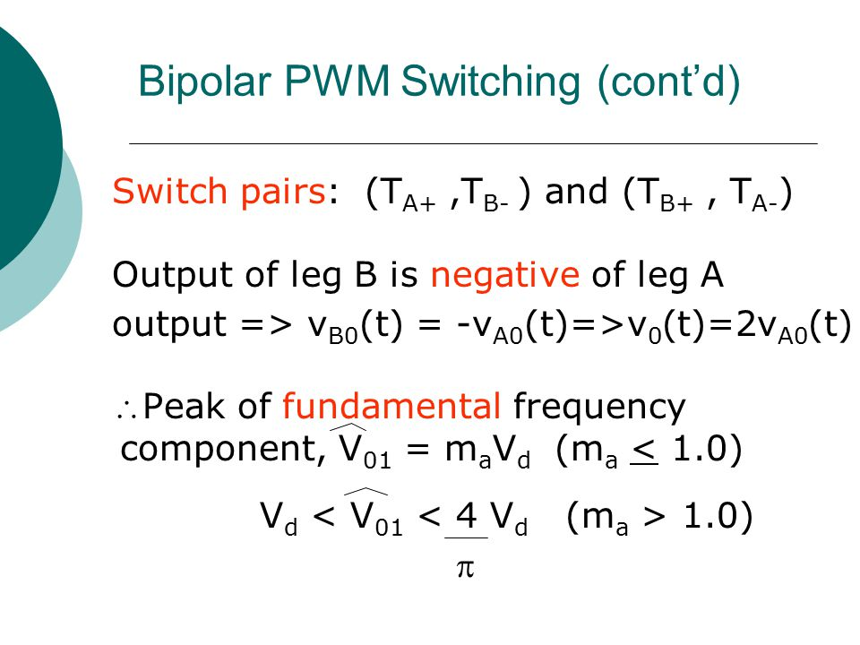 Bipolar PWM Switching (cont'd) Switch pairs: (T A+,T B- ) and (T B+, T A- ) Output of leg B is negative of leg A output => v B0 (t) = -v A0 (t)=>v 0 (