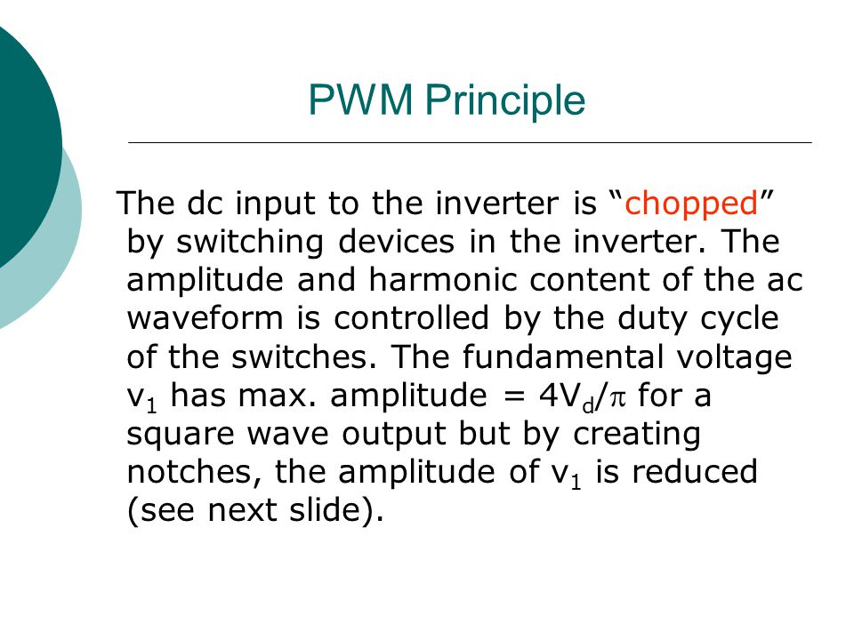 """PWM Principle The dc input to the inverter is """"chopped"""" by switching devices in the inverter. The amplitude and harmonic content of the ac waveform is"""