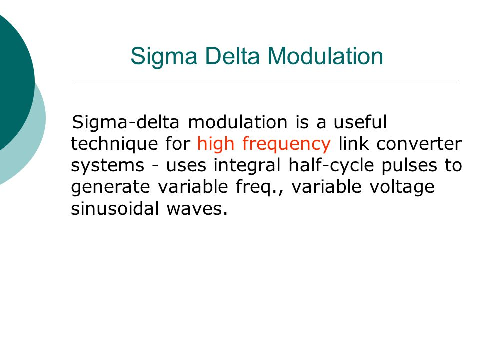 Sigma Delta Modulation Sigma-delta modulation is a useful technique for high frequency link converter systems - uses integral half-cycle pulses to gen