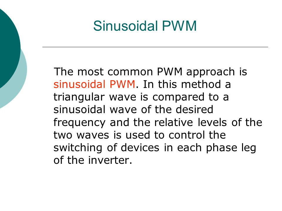 Sinusoidal PWM The most common PWM approach is sinusoidal PWM. In this method a triangular wave is compared to a sinusoidal wave of the desired freque