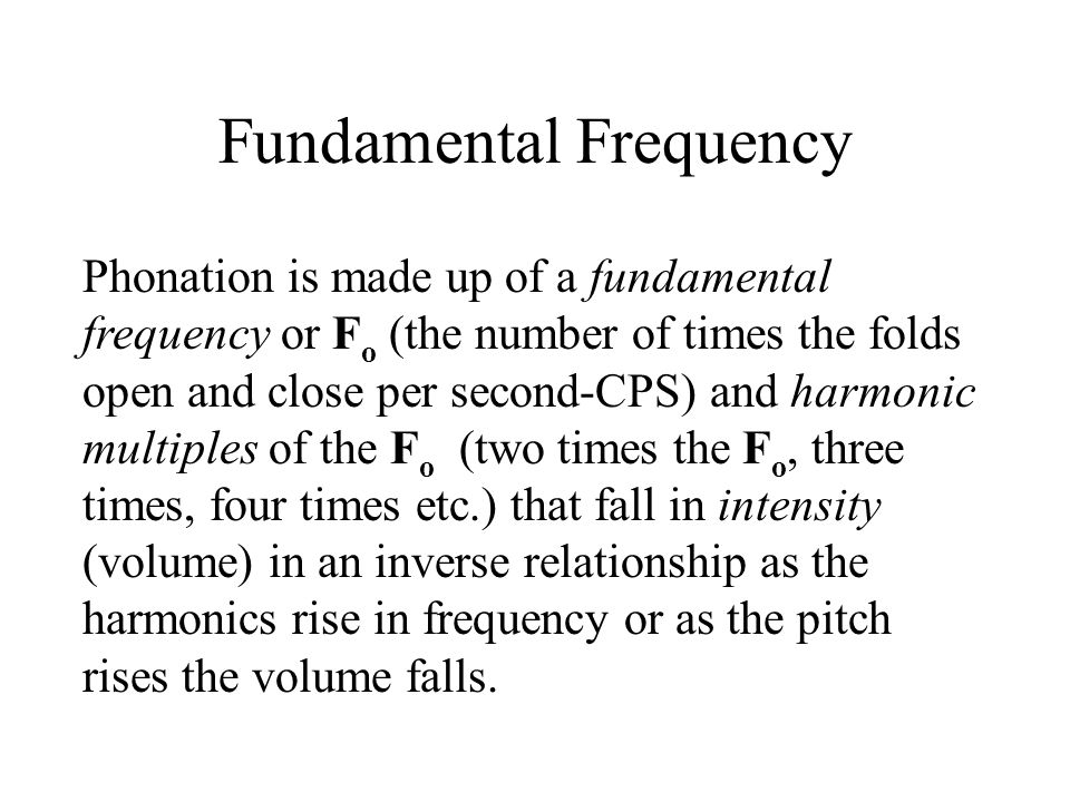 Fundamental Frequency Phonation is made up of a fundamental frequency or F o (the number of times the folds open and close per second-CPS) and harmoni