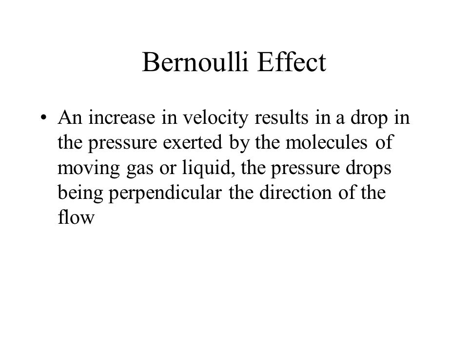 Bernoulli Effect An increase in velocity results in a drop in the pressure exerted by the molecules of moving gas or liquid, the pressure drops being
