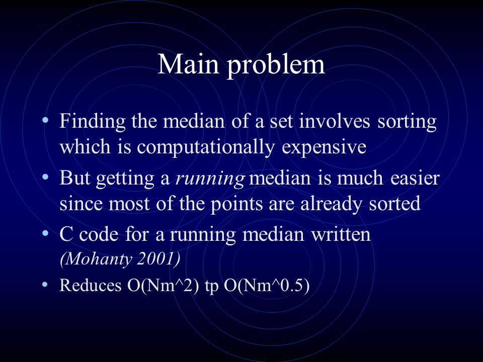 Main problem Finding the median of a set involves sorting which is computationally expensive But getting a running median is much easier since most of the points are already sorted C code for a running median written (Mohanty 2001) Reduces O(Nm^2) tp O(Nm^0.5)