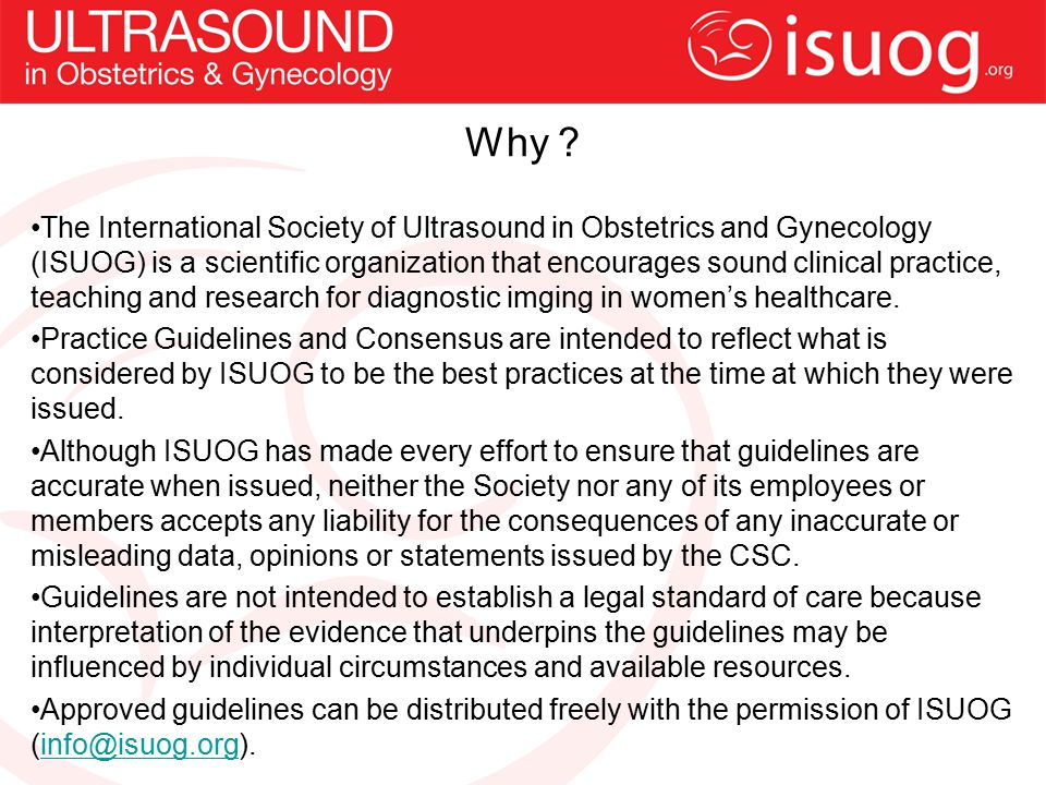 Why ? The International Society of Ultrasound in Obstetrics and Gynecology (ISUOG) is a scientific organization that encourages sound clinical practic