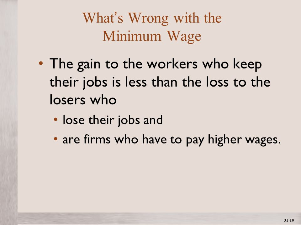 1- 10 ©2012 The McGraw-Hill Companies, All Rights ReservedMcGraw-Hill/Irwin 31-10 What's Wrong with the Minimum Wage The gain to the workers who keep their jobs is less than the loss to the losers who lose their jobs and are firms who have to pay higher wages.