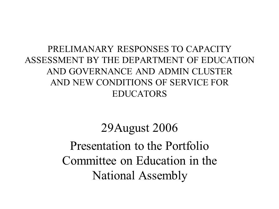 PRELIMANARY RESPONSES TO CAPACITY ASSESSMENT BY THE DEPARTMENT OF EDUCATION AND GOVERNANCE AND ADMIN CLUSTER AND NEW CONDITIONS OF SERVICE FOR EDUCATORS 29August 2006 Presentation to the Portfolio Committee on Education in the National Assembly