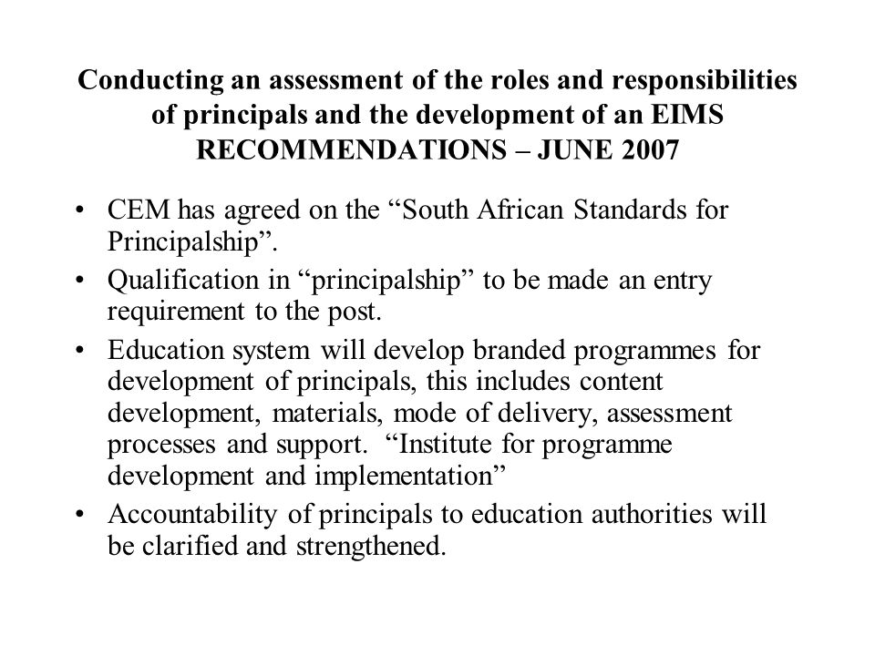 Conducting an assessment of the roles and responsibilities of principals and the development of an EIMS RECOMMENDATIONS – JUNE 2007 CEM has agreed on the South African Standards for Principalship .