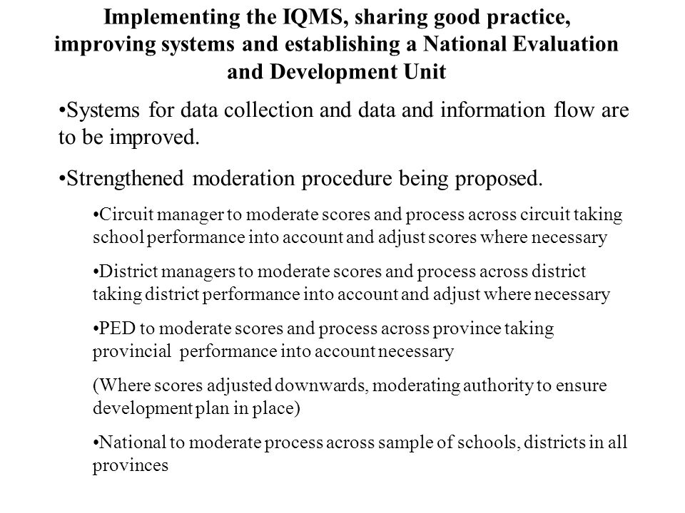 Implementing the IQMS, sharing good practice, improving systems and establishing a National Evaluation and Development Unit Systems for data collection and data and information flow are to be improved.