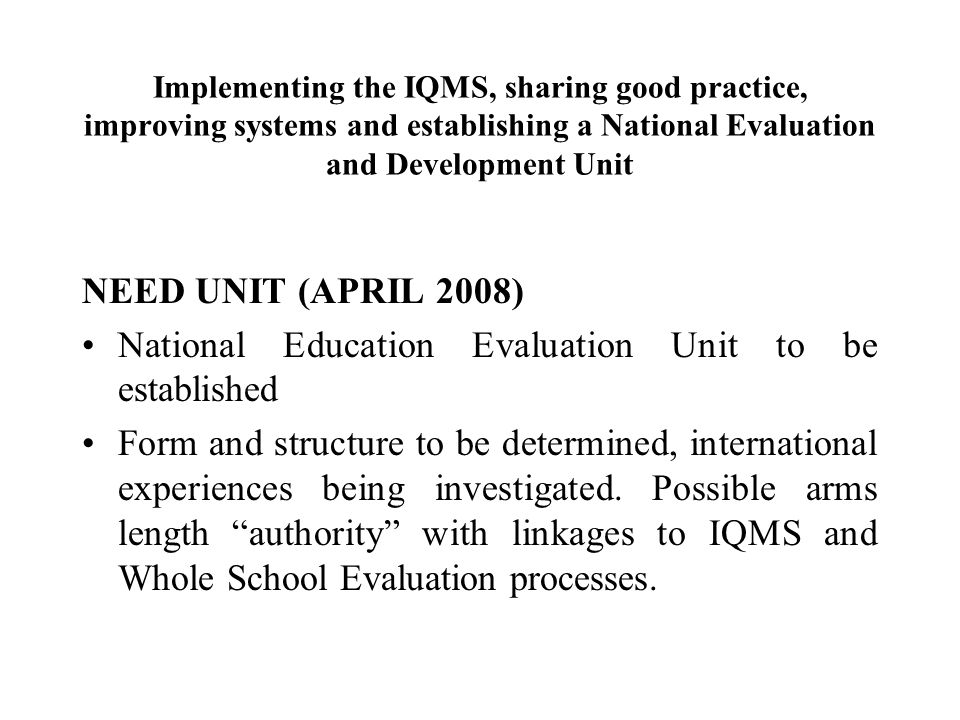 Implementing the IQMS, sharing good practice, improving systems and establishing a National Evaluation and Development Unit NEED UNIT (APRIL 2008) National Education Evaluation Unit to be established Form and structure to be determined, international experiences being investigated.
