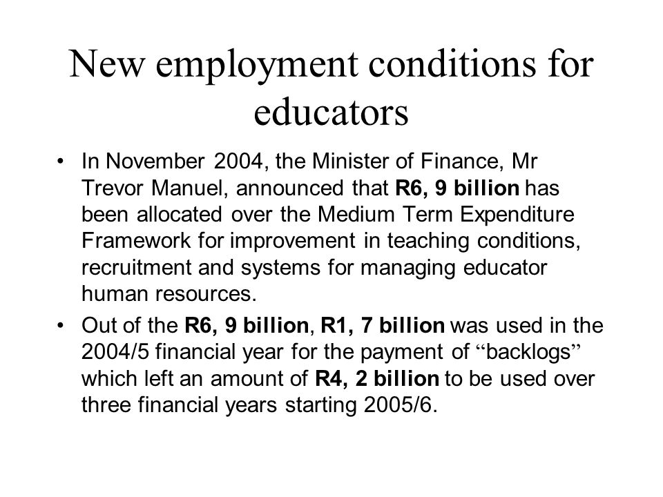 New employment conditions for educators In November 2004, the Minister of Finance, Mr Trevor Manuel, announced that R6, 9 billion has been allocated over the Medium Term Expenditure Framework for improvement in teaching conditions, recruitment and systems for managing educator human resources.