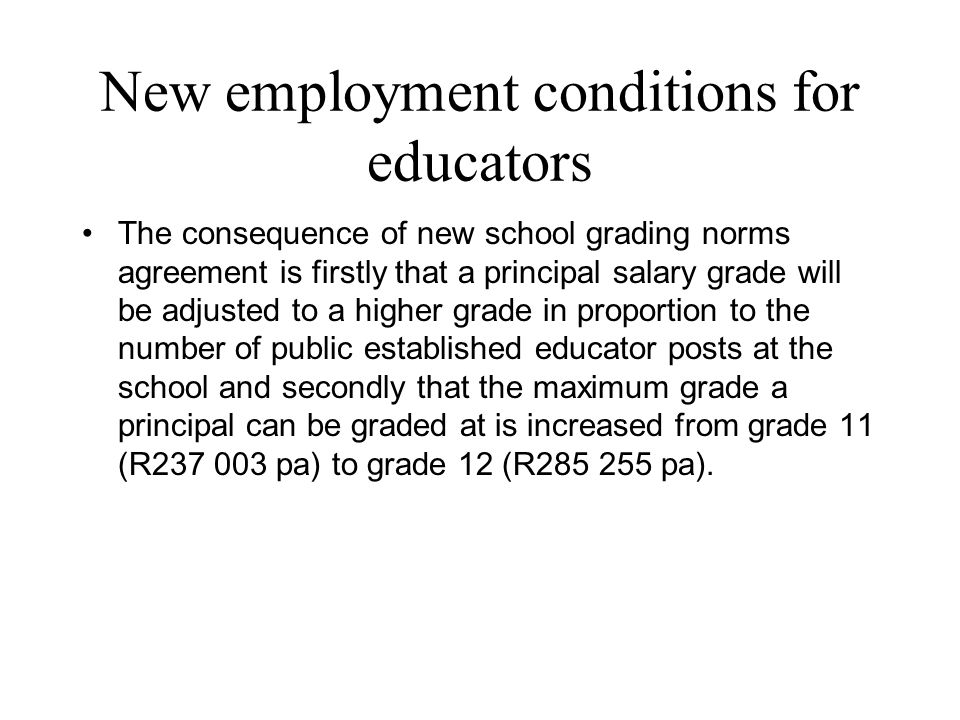 New employment conditions for educators The consequence of new school grading norms agreement is firstly that a principal salary grade will be adjusted to a higher grade in proportion to the number of public established educator posts at the school and secondly that the maximum grade a principal can be graded at is increased from grade 11 (R237 003 pa) to grade 12 (R285 255 pa).
