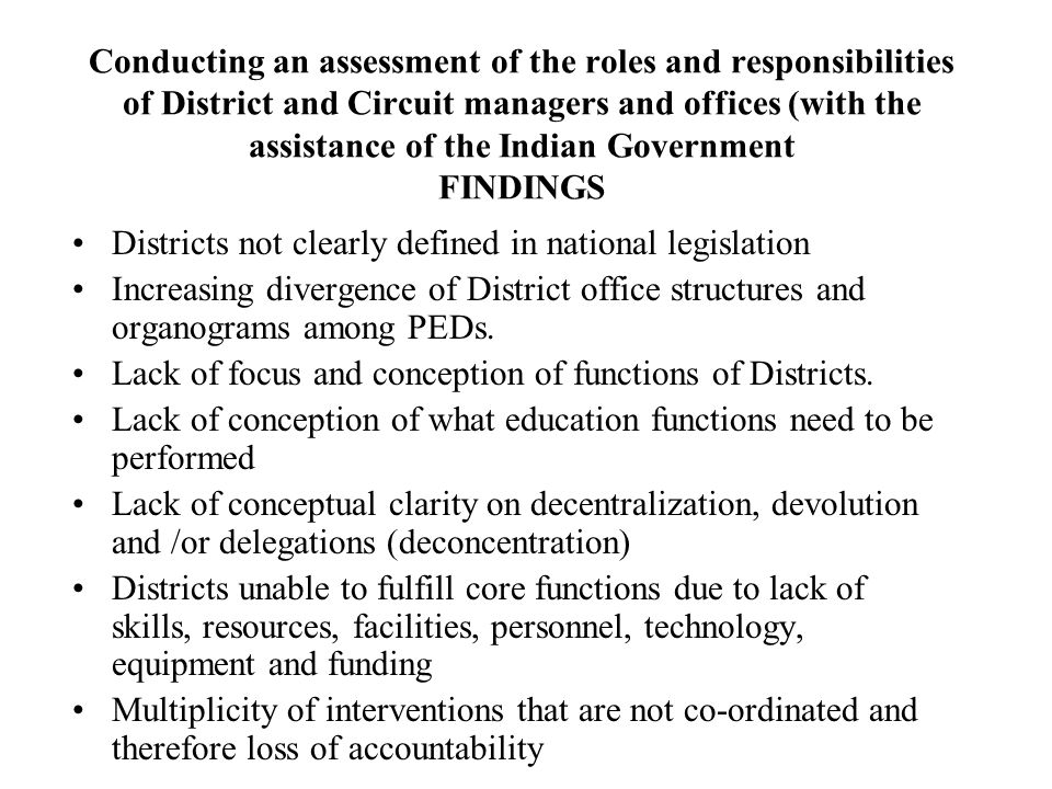 Conducting an assessment of the roles and responsibilities of District and Circuit managers and offices (with the assistance of the Indian Government FINDINGS Districts not clearly defined in national legislation Increasing divergence of District office structures and organograms among PEDs.