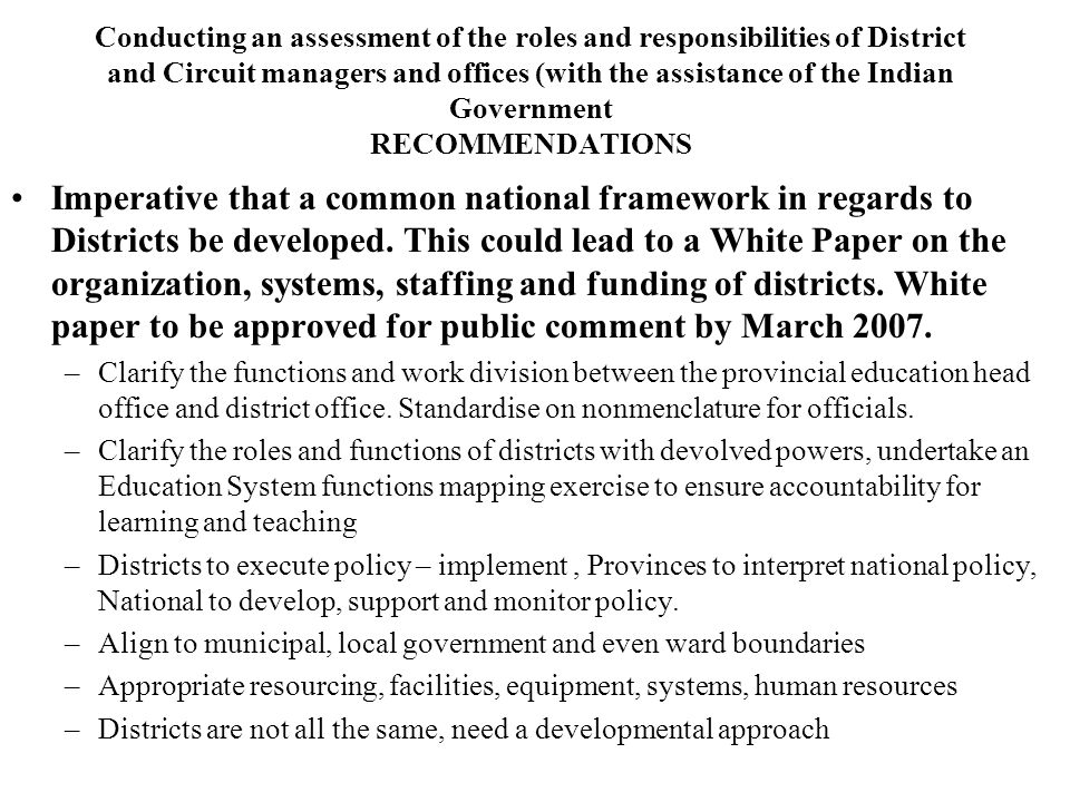 Conducting an assessment of the roles and responsibilities of District and Circuit managers and offices (with the assistance of the Indian Government) RECOMMENDATIONS – DRAFT POLICY MARCH 2007 FINALISE JUNE 2007 Circuit Manager to be the primary link to school and MUST be held accountable for learning and teaching for a cluster of schools.