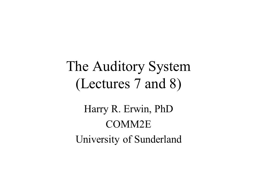 The Auditory System (Lectures 7 and 8) Harry R. Erwin, PhD COMM2E University of Sunderland