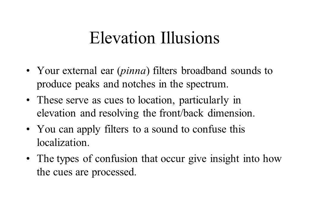 Elevation Illusions Your external ear (pinna) filters broadband sounds to produce peaks and notches in the spectrum.