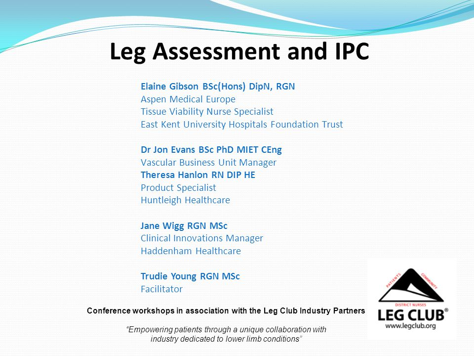 Leg Assessment and IPC Elaine Gibson BSc(Hons) DipN, RGN Aspen Medical Europe Tissue Viability Nurse Specialist East Kent University Hospitals Foundation Trust Dr Jon Evans BSc PhD MIET CEng Vascular Business Unit Manager Theresa Hanlon RN DIP HE Product Specialist Huntleigh Healthcare Jane Wigg RGN MSc Clinical Innovations Manager Haddenham Healthcare Trudie Young RGN MSc Facilitator Conference workshops in association with the Leg Club Industry Partners Empowering patients through a unique collaboration with industry dedicated to lower limb conditions