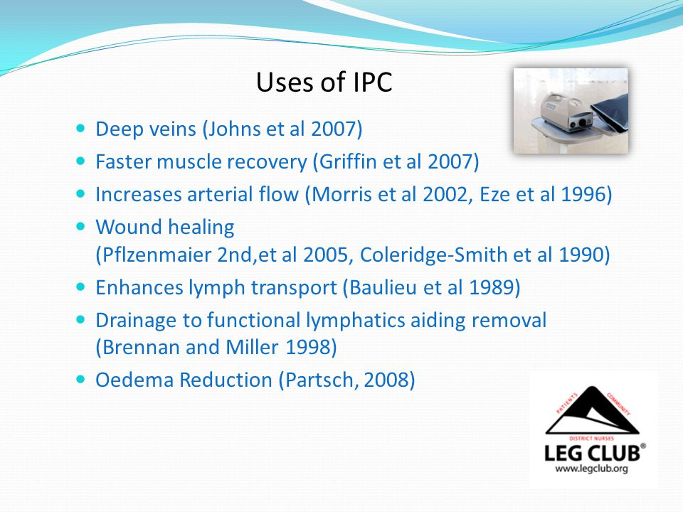 Uses of IPC Deep veins (Johns et al 2007) Faster muscle recovery (Griffin et al 2007) Increases arterial flow (Morris et al 2002, Eze et al 1996) Wound healing (Pflzenmaier 2nd,et al 2005, Coleridge-Smith et al 1990) Enhances lymph transport (Baulieu et al 1989) Drainage to functional lymphatics aiding removal (Brennan and Miller 1998) Oedema Reduction (Partsch, 2008)