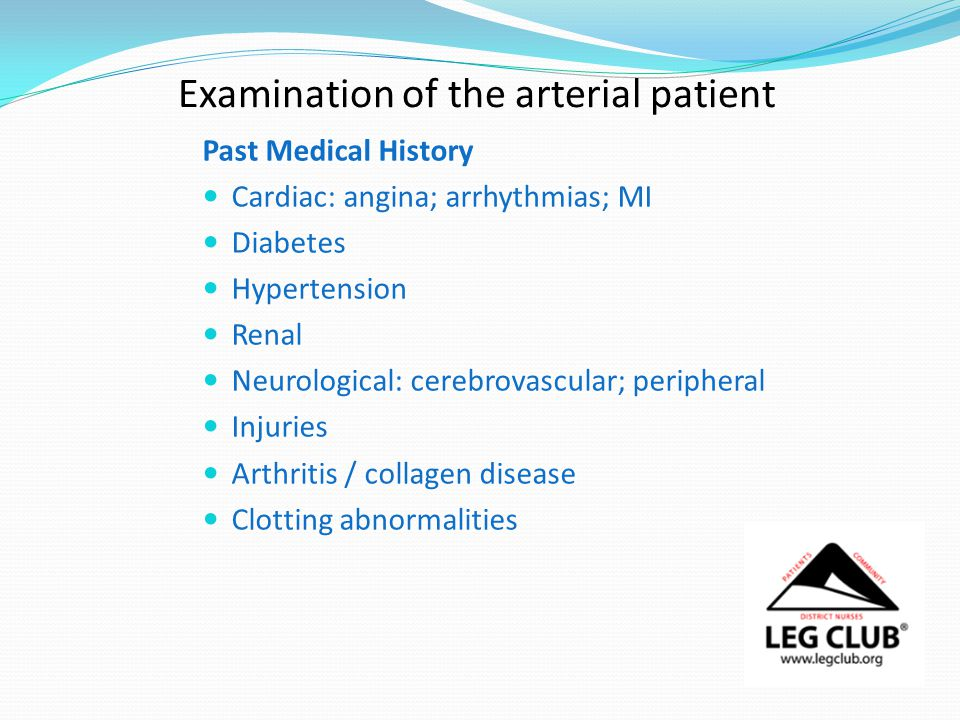 Examination of the arterial patient Past Medical History Cardiac: angina; arrhythmias; MI Diabetes Hypertension Renal Neurological: cerebrovascular; peripheral Injuries Arthritis / collagen disease Clotting abnormalities