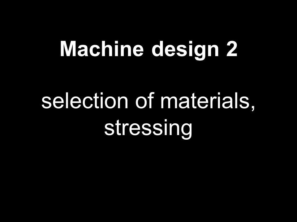Machine design 2 selection of materials, stressing 1