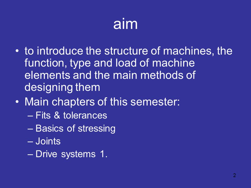 aim to introduce the structure of machines, the function, type and load of machine elements and the main methods of designing them Main chapters of this semester: –Fits & tolerances –Basics of stressing –Joints –Drive systems 1.