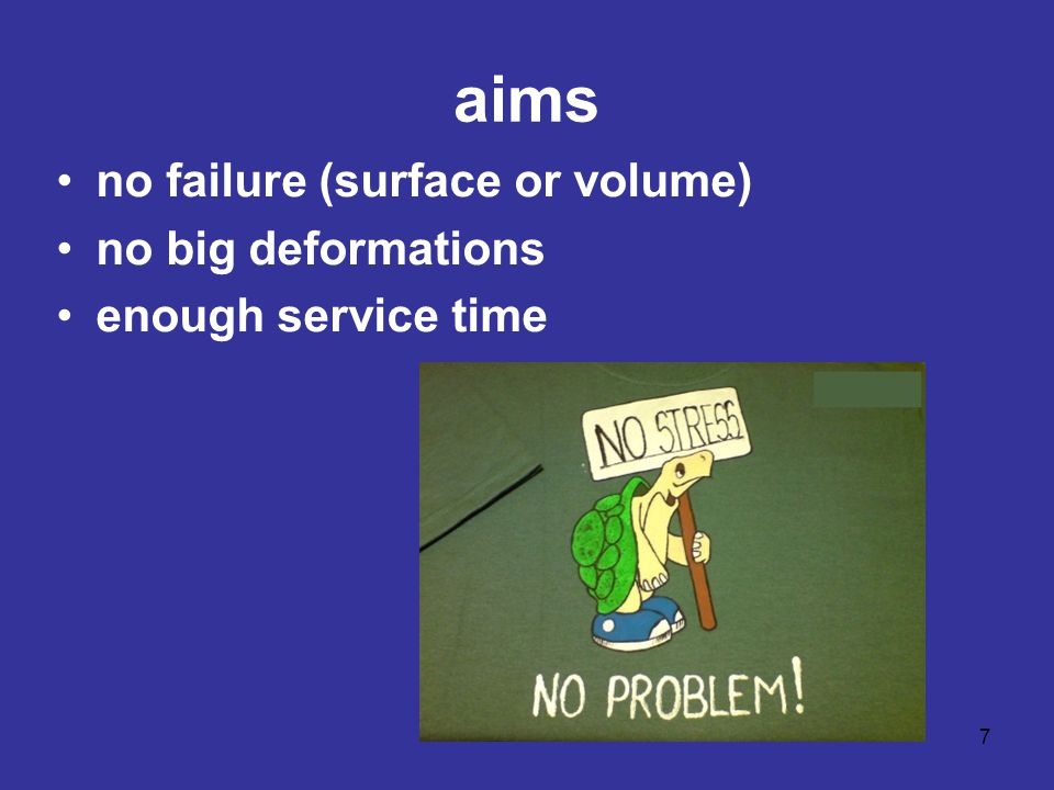 aims no failure (surface or volume) no big deformations enough service time 7